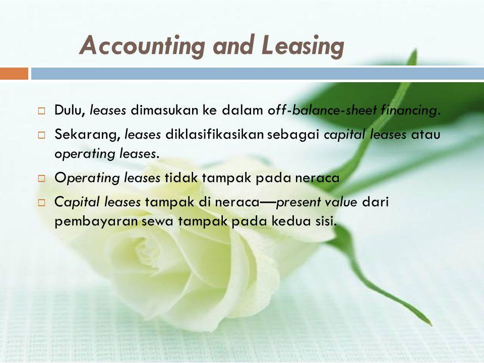 Accounting and Leasing  Dulu, leases dimasukan ke dalam off-balance-sheet financing.  Sekarang, leases diklasifikasikan sebagai capital leases atau