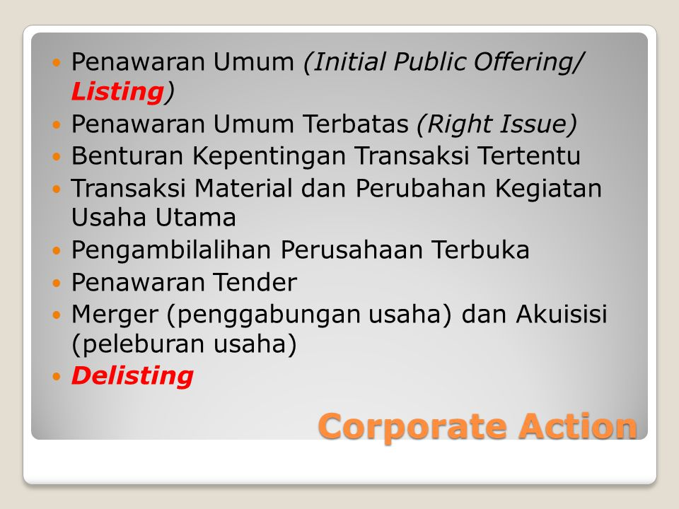 Corporate Action  Penawaran Umum (Initial Public Offering/ Listing)  Penawaran Umum Terbatas (Right Issue)  Benturan Kepentingan Transaksi Tertentu  Transaksi Material dan Perubahan Kegiatan Usaha Utama  Pengambilalihan Perusahaan Terbuka  Penawaran Tender  Merger (penggabungan usaha) dan Akuisisi (peleburan usaha)  Delisting