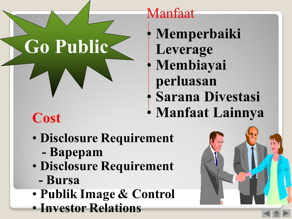 Go Public •Memperbaiki Leverage •Membiayai perluasan •Sarana Divestasi •Manfaat Lainnya Manfaat • Disclosure Requirement - Bapepam • Disclosure Requirement - Bursa • Publik Image & Control • Investor Relations Cost