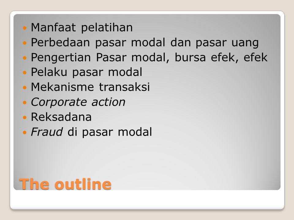 The outline  Manfaat pelatihan  Perbedaan pasar modal dan pasar uang  Pengertian Pasar modal, bursa efek, efek  Pelaku pasar modal  Mekanisme transaksi  Corporate action  Reksadana  Fraud di pasar modal