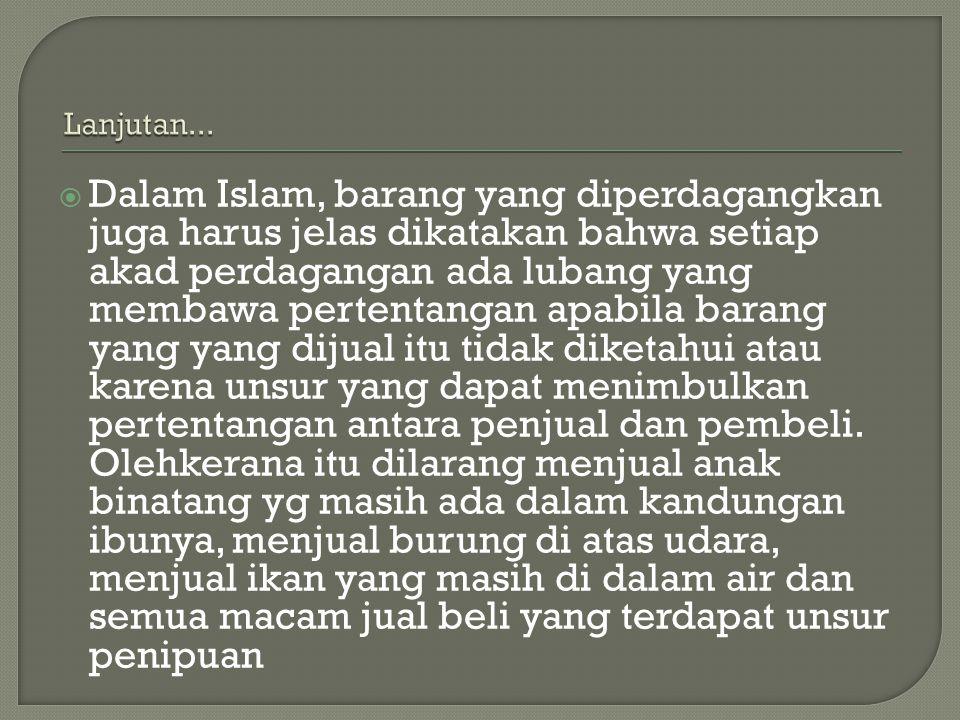  Dalam Islam, barang yang diperdagangkan juga harus jelas dikatakan bahwa setiap akad perdagangan ada lubang yang membawa pertentangan apabila barang
