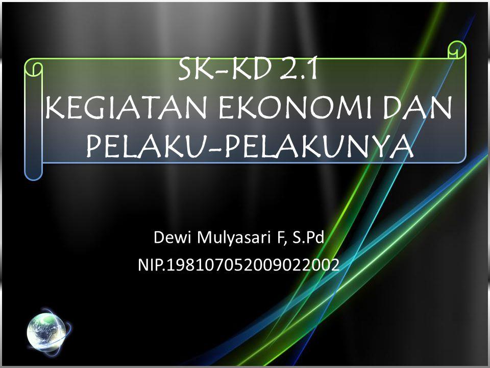 SK-KD 2.1 KEGIATAN EKONOMI DAN PELAKU-PELAKUNYA Dewi Mulyasari F, S.Pd NIP.198107052009022002