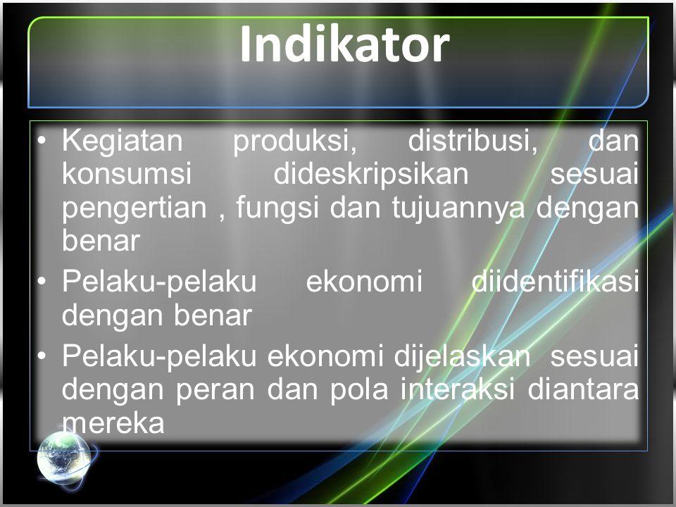 Indikator •Kegiatan produksi, distribusi, dan konsumsi dideskripsikan sesuai pengertian, fungsi dan tujuannya dengan benar •Pelaku-pelaku ekonomi diid