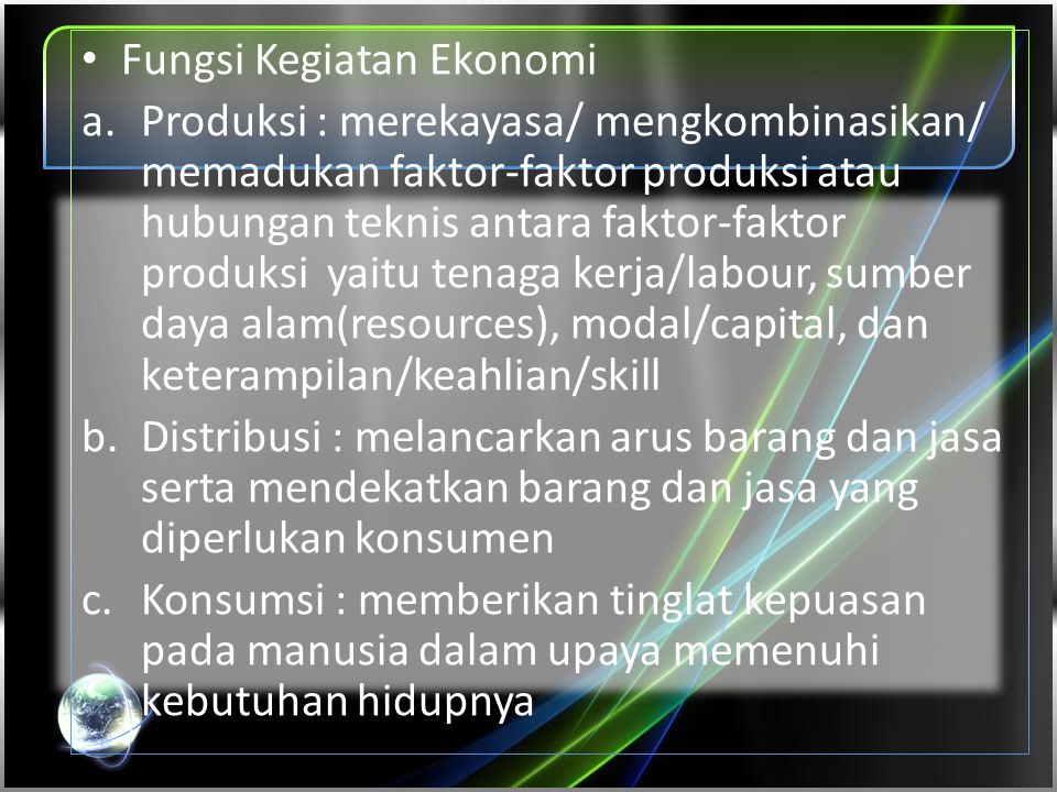 • Fungsi Kegiatan Ekonomi a.Produksi : merekayasa/ mengkombinasikan/ memadukan faktor-faktor produksi atau hubungan teknis antara faktor-faktor produk