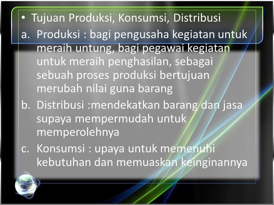 • Tujuan Produksi, Konsumsi, Distribusi a.Produksi : bagi pengusaha kegiatan untuk meraih untung, bagi pegawai kegiatan untuk meraih penghasilan, seba