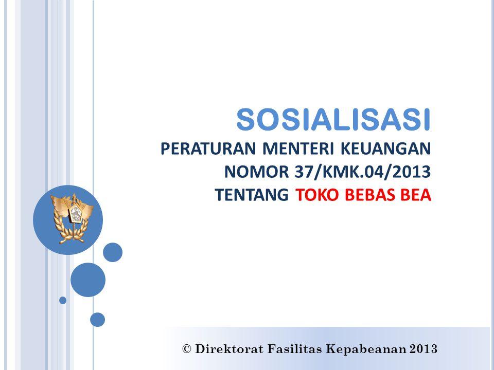 SOSIALISASI PERATURAN MENTERI KEUANGAN NOMOR 37/KMK.04/2013 TENTANG TOKO BEBAS BEA © Direktorat Fasilitas Kepabeanan 2013