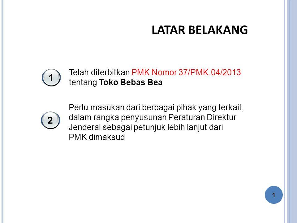 LATAR BELAKANG Telah diterbitkan PMK Nomor 37/PMK.04/2013 tentang Toko Bebas Bea 1 Perlu masukan dari berbagai pihak yang terkait, dalam rangka penyusunan Peraturan Direktur Jenderal sebagai petunjuk lebih lanjut dari PMK dimaksud 2 1