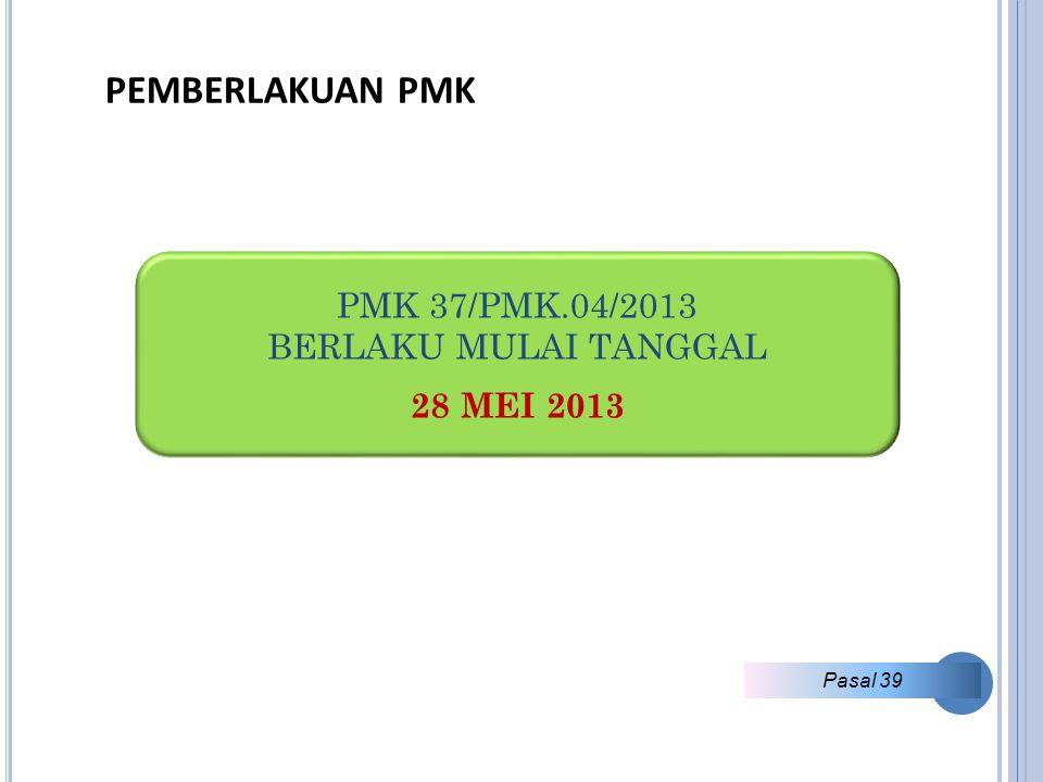 PEMBERLAKUAN PMK PMK 37/PMK.04/2013 BERLAKU MULAI TANGGAL 28 MEI 2013 Pasal 39