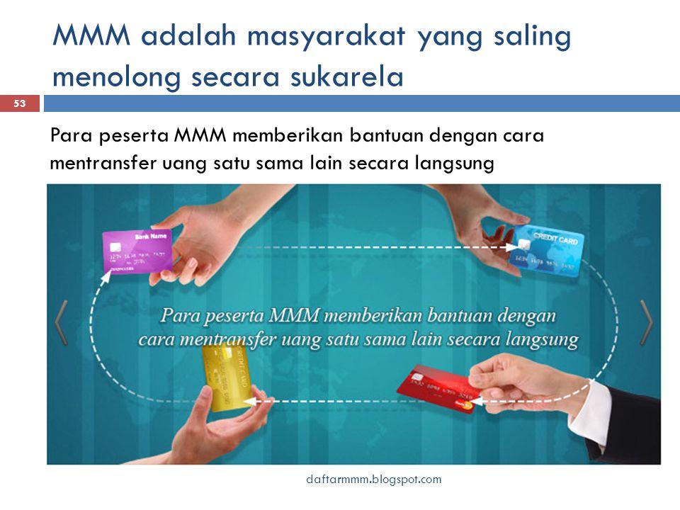 MMM adalah masyarakat yang saling menolong secara sukarela 53 daftarmmm.blogspot.com Para peserta MMM memberikan bantuan dengan cara mentransfer uang satu sama lain secara langsung