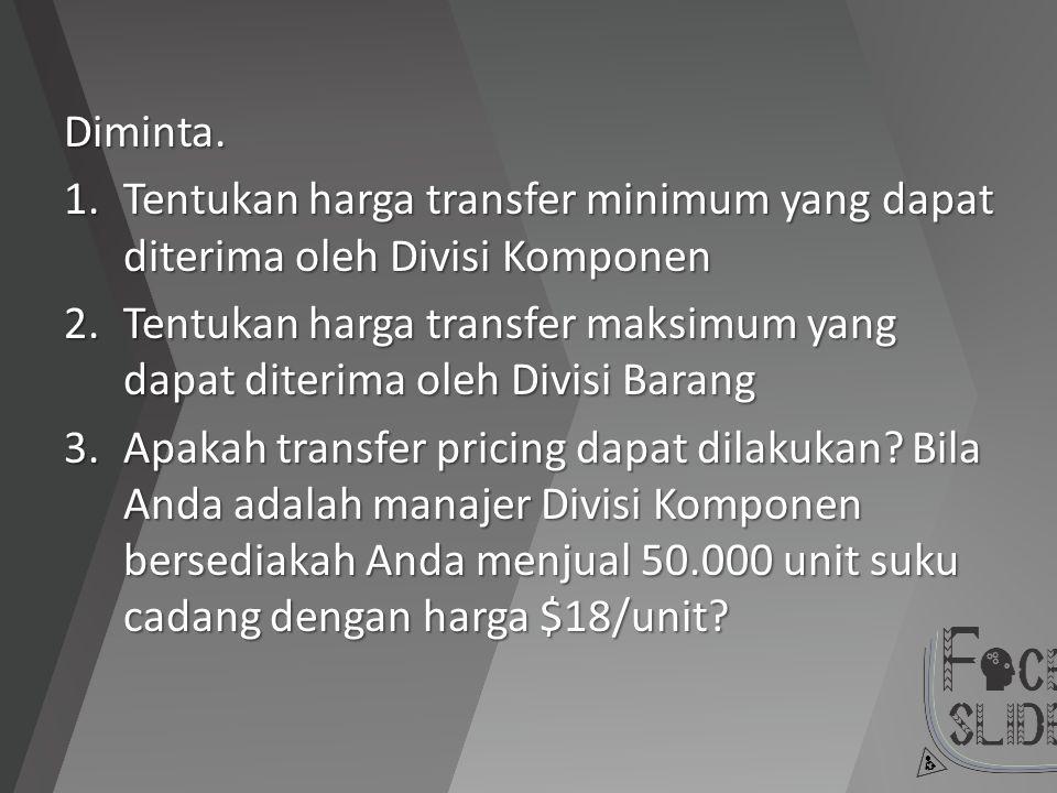 Diminta. 1.Tentukan harga transfer minimum yang dapat diterima oleh Divisi Komponen 2.Tentukan harga transfer maksimum yang dapat diterima oleh Divisi