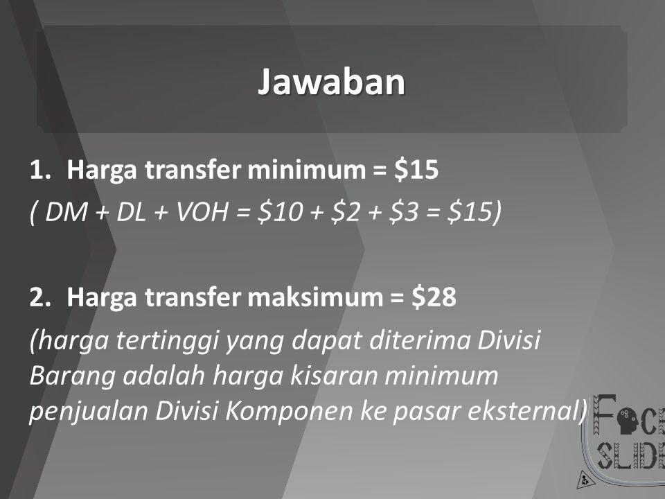 Jawaban 1.Harga transfer minimum = $15 ( DM + DL + VOH = $10 + $2 + $3 = $15) 2.Harga transfer maksimum = $28 (harga tertinggi yang dapat diterima Div