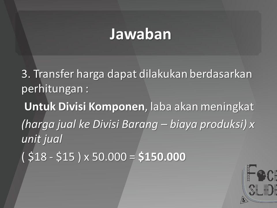 Jawaban 3. Transfer harga dapat dilakukan berdasarkan perhitungan : Untuk Divisi Komponen, laba akan meningkat Untuk Divisi Komponen, laba akan mening