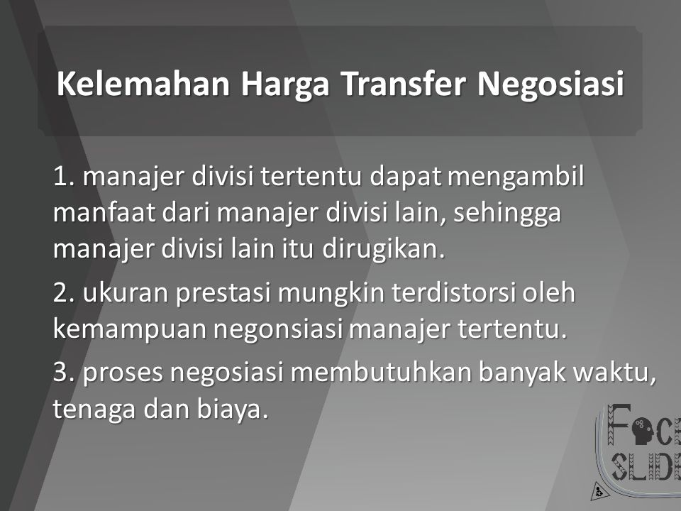 Kelemahan Harga Transfer Negosiasi 1. manajer divisi tertentu dapat mengambil manfaat dari manajer divisi lain, sehingga manajer divisi lain itu dirug