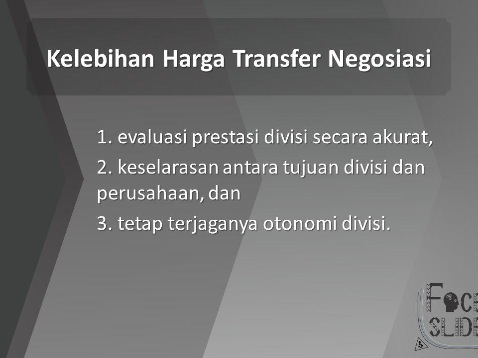 Kelebihan Harga Transfer Negosiasi 1. evaluasi prestasi divisi secara akurat, 2. keselarasan antara tujuan divisi dan perusahaan, dan 3. tetap terjaga