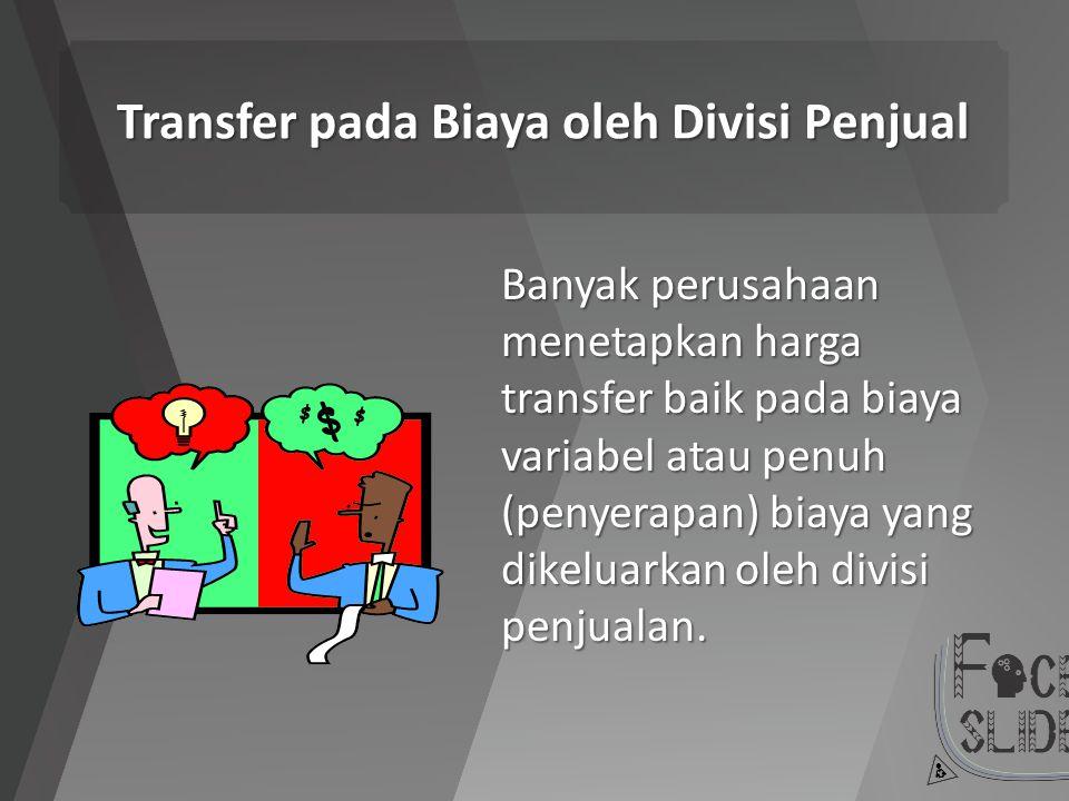Transfer pada Biaya oleh Divisi Penjual Banyak perusahaan menetapkan harga transfer baik pada biaya variabel atau penuh (penyerapan) biaya yang dikelu