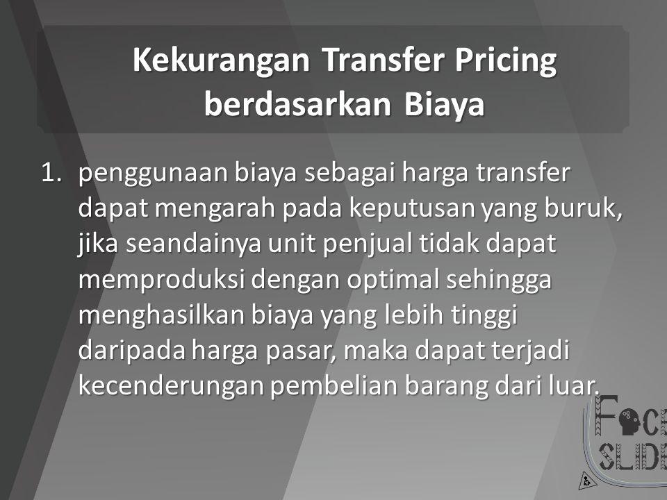 Kekurangan Transfer Pricing berdasarkan Biaya 1.penggunaan biaya sebagai harga transfer dapat mengarah pada keputusan yang buruk, jika seandainya unit