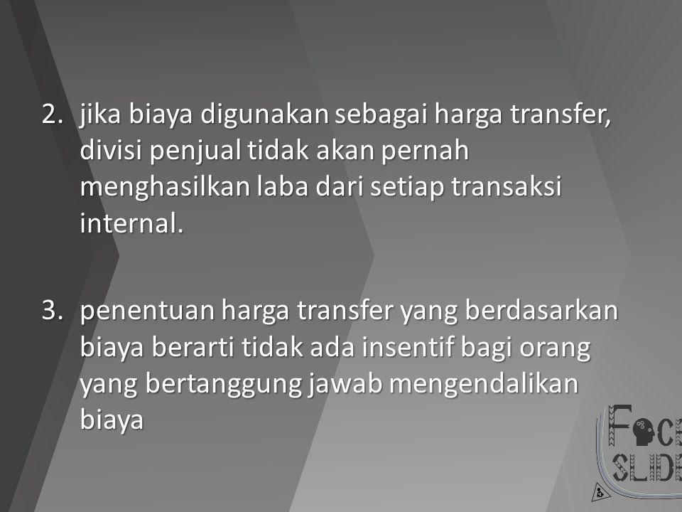 2.jika biaya digunakan sebagai harga transfer, divisi penjual tidak akan pernah menghasilkan laba dari setiap transaksi internal. 3.penentuan harga tr