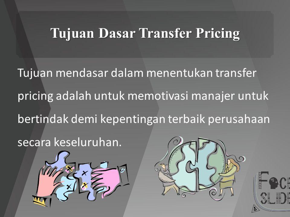 Tujuan Dasar Transfer Pricing Tujuan mendasar dalam menentukan transfer pricing adalah untuk memotivasi manajer untuk bertindak demi kepentingan terba