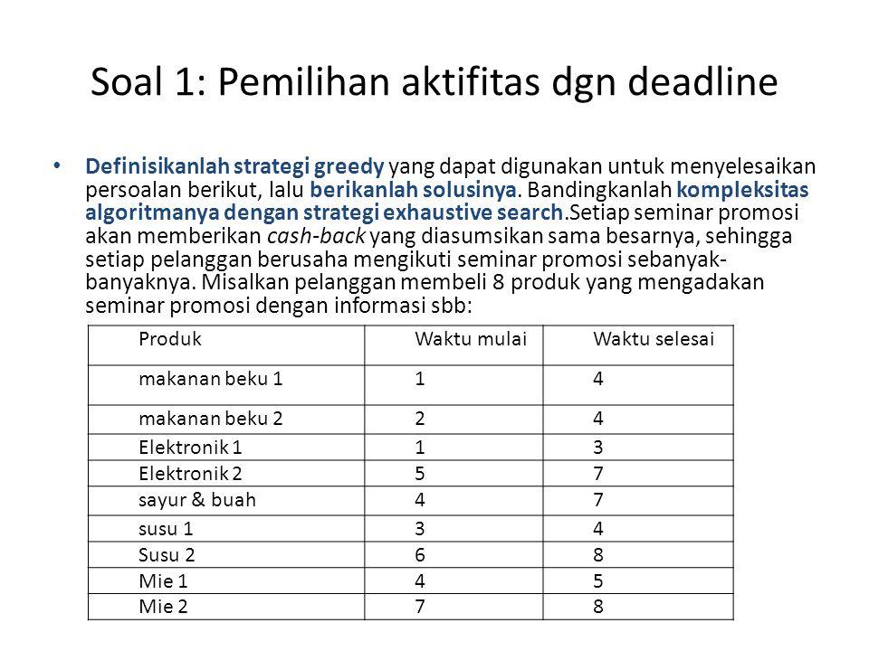 Soal 1: Pemilihan aktifitas dgn deadline • Definisikanlah strategi greedy yang dapat digunakan untuk menyelesaikan persoalan berikut, lalu berikanlah solusinya.