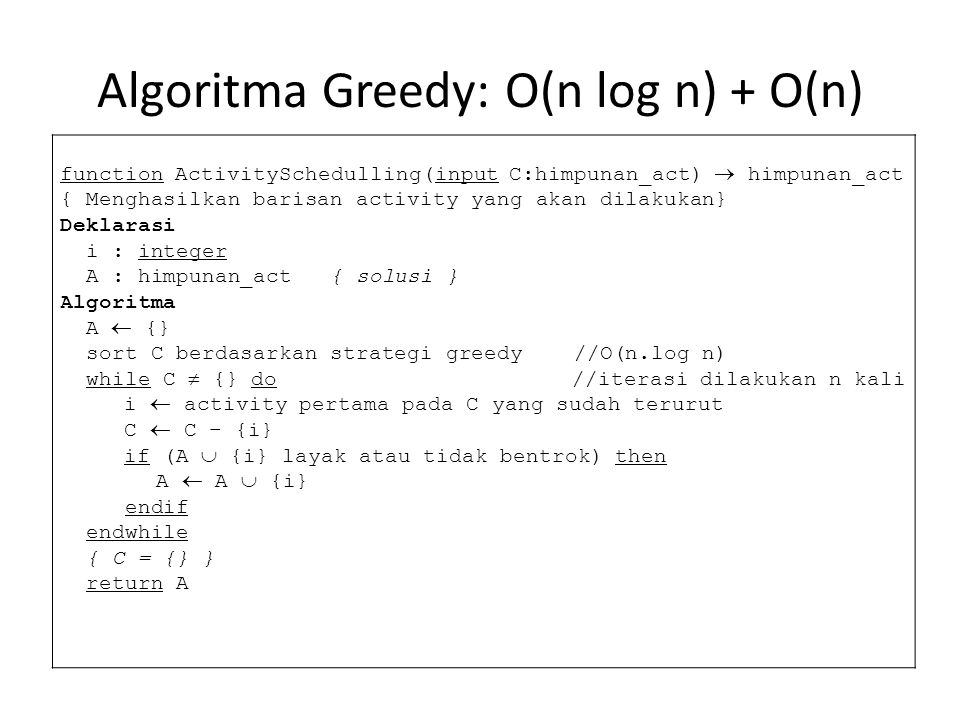 Algoritma Greedy: O(n log n) + O(n) function ActivitySchedulling(input C:himpunan_act)  himpunan_act { Menghasilkan barisan activity yang akan dilakukan} Deklarasi i : integer A : himpunan_act { solusi } Algoritma A  {} sort C berdasarkan strategi greedy //O(n.log n) while C  {} do //iterasi dilakukan n kali i  activity pertama pada C yang sudah terurut C  C – {i} if (A  {i} layak atau tidak bentrok) then A  A  {i} endif endwhile { C = {} } return A