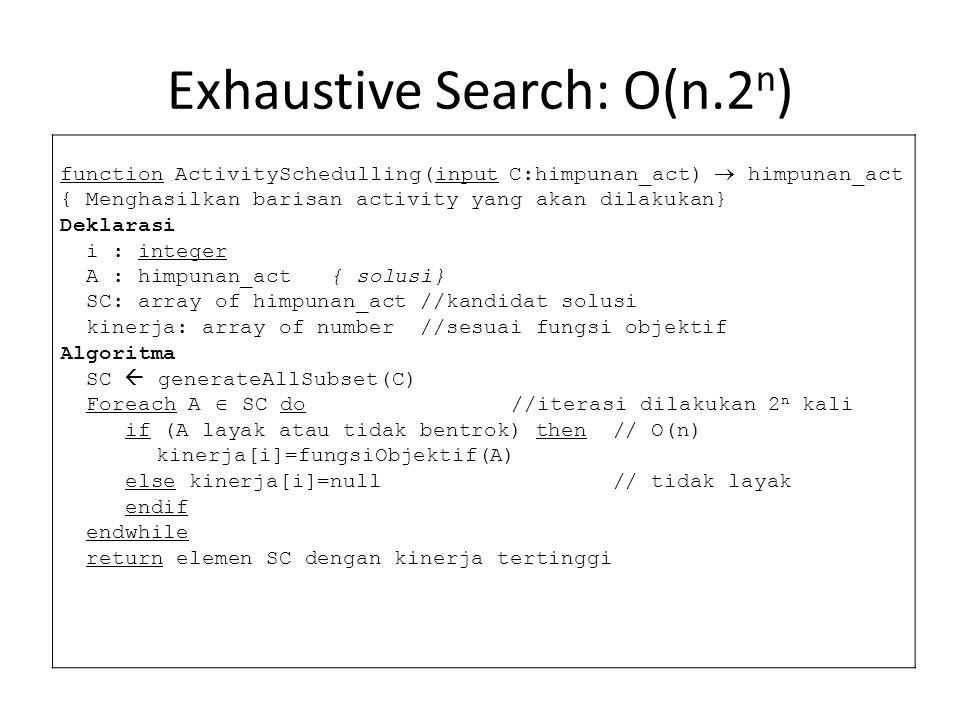 Exhaustive Search: O(n.2 n ) function ActivitySchedulling(input C:himpunan_act)  himpunan_act { Menghasilkan barisan activity yang akan dilakukan} Deklarasi i : integer A : himpunan_act { solusi} SC: array of himpunan_act //kandidat solusi kinerja: array of number //sesuai fungsi objektif Algoritma SC  generateAllSubset(C) Foreach A  SC do //iterasi dilakukan 2 n kali if (A layak atau tidak bentrok) then // O(n) kinerja[i]=fungsiObjektif(A) else kinerja[i]=null // tidak layak endif endwhile return elemen SC dengan kinerja tertinggi