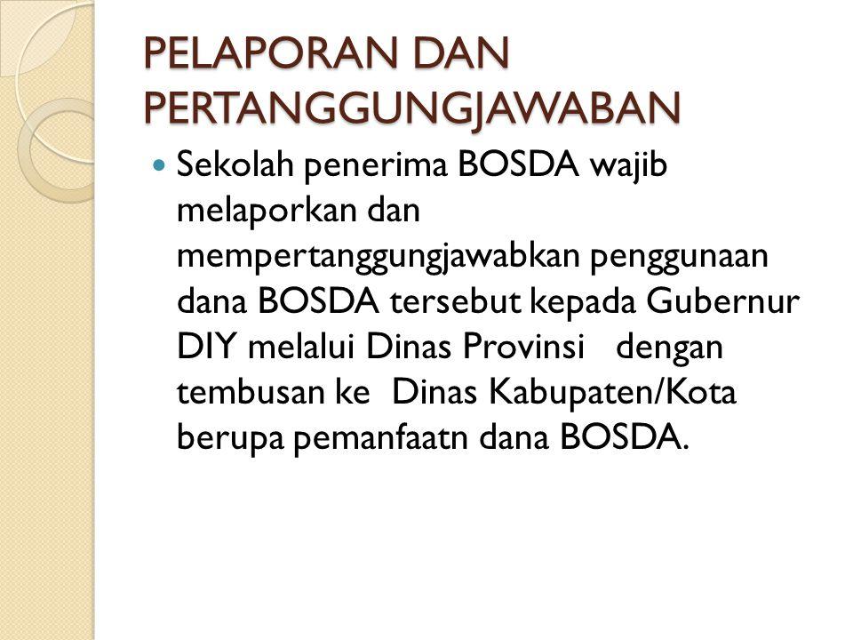 PELAPORAN DAN PERTANGGUNGJAWABAN  Sekolah penerima BOSDA wajib melaporkan dan mempertanggungjawabkan penggunaan dana BOSDA tersebut kepada Gubernur D