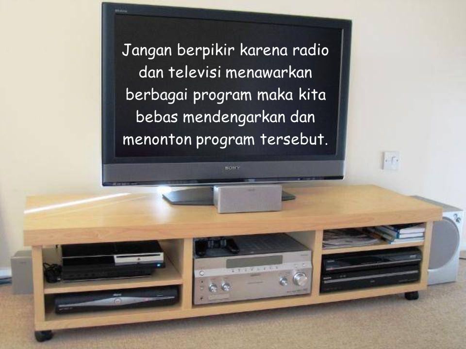 Jangan berpikir karena radio dan televisi menawarkan berbagai program maka kita bebas mendengarkan dan menonton program tersebut.