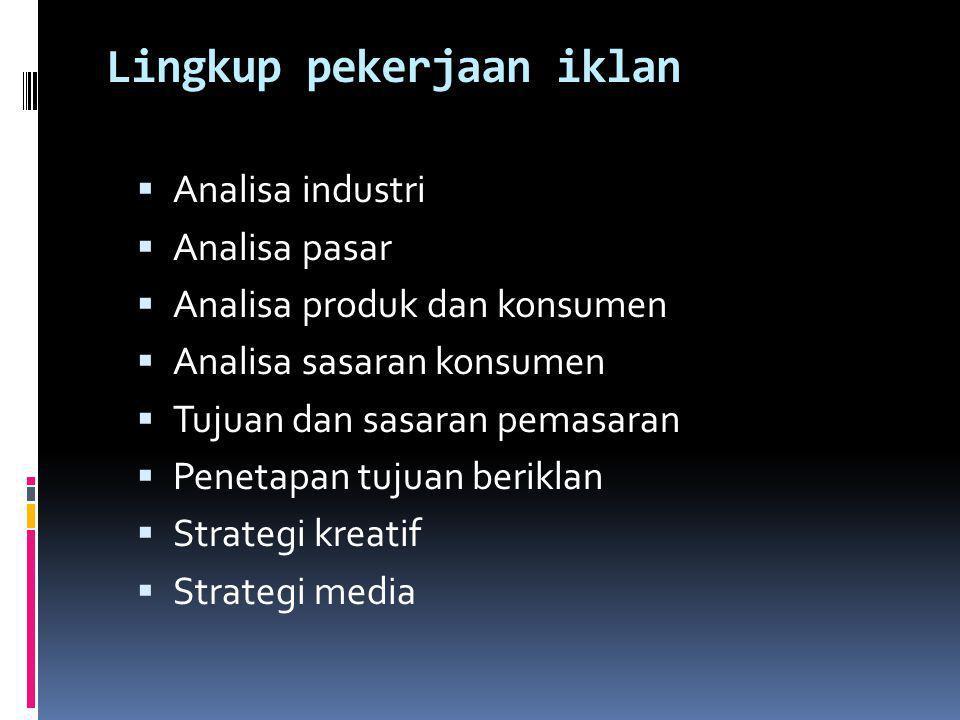 Lingkup pekerjaan iklan  Analisa industri  Analisa pasar  Analisa produk dan konsumen  Analisa sasaran konsumen  Tujuan dan sasaran pemasaran  P