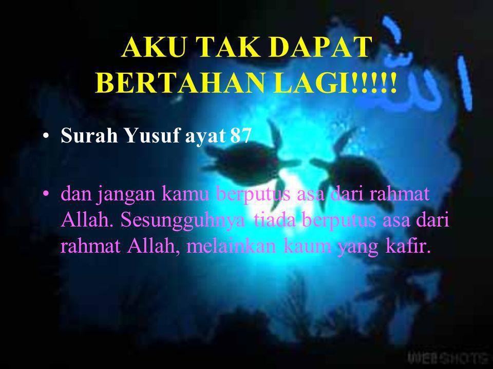 AKU TAK DAPAT BERTAHAN LAGI!!!!! •S•Surah Yusuf ayat 87 •d•dan jangan kamu berputus asa dari rahmat Allah. Sesungguhnya tiada berputus asa dari rahmat