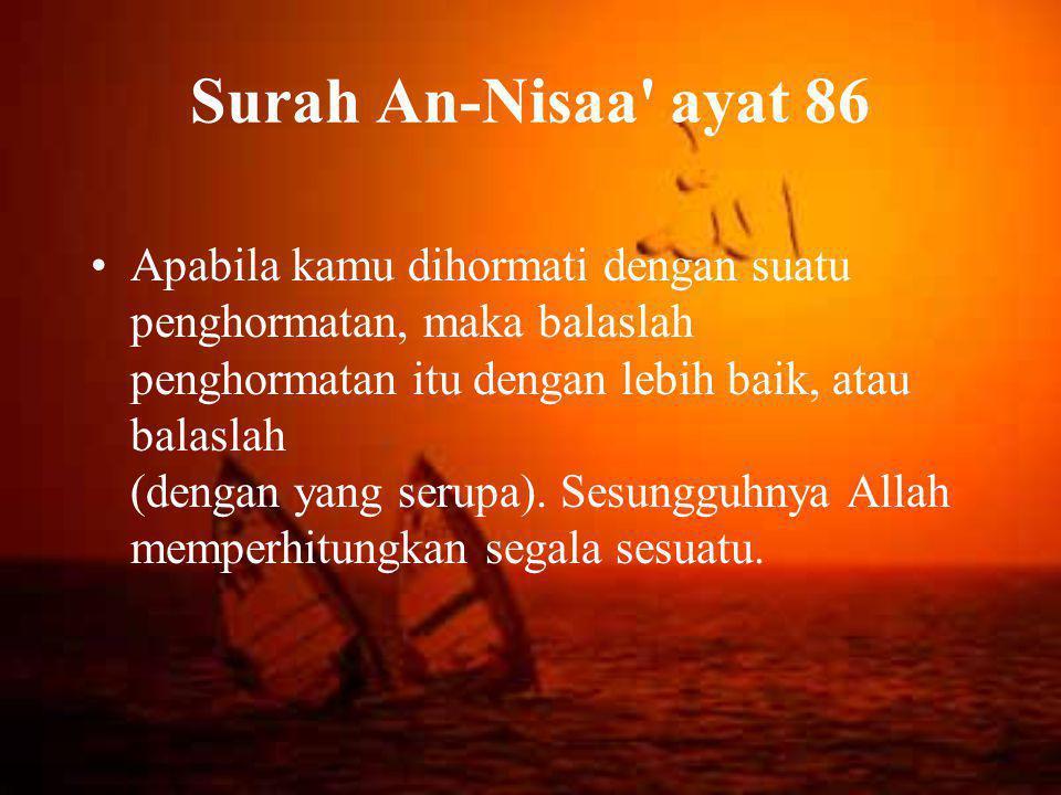 Surah An-Nisaa ayat 86 •Apabila kamu dihormati dengan suatu penghormatan, maka balaslah penghormatan itu dengan lebih baik, atau balaslah (dengan yang serupa).
