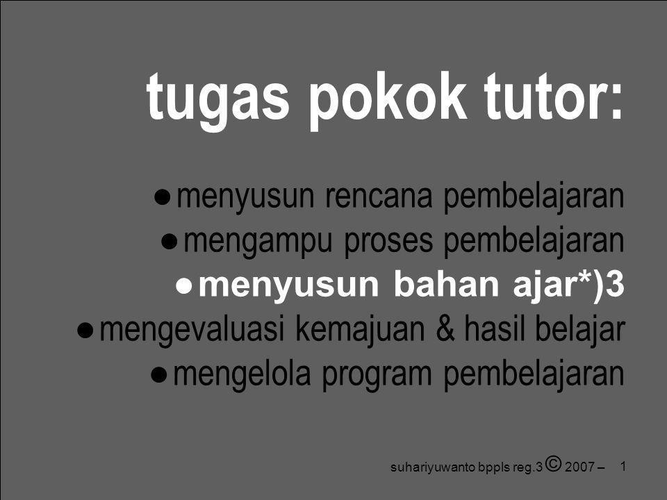 1 suhariyuwanto bppls reg.3 © 2007 – tugas pokok tutor: ● menyusun rencana pembelajaran ● mengampu proses pembelajaran ● menyusun bahan ajar*)3 ● meng