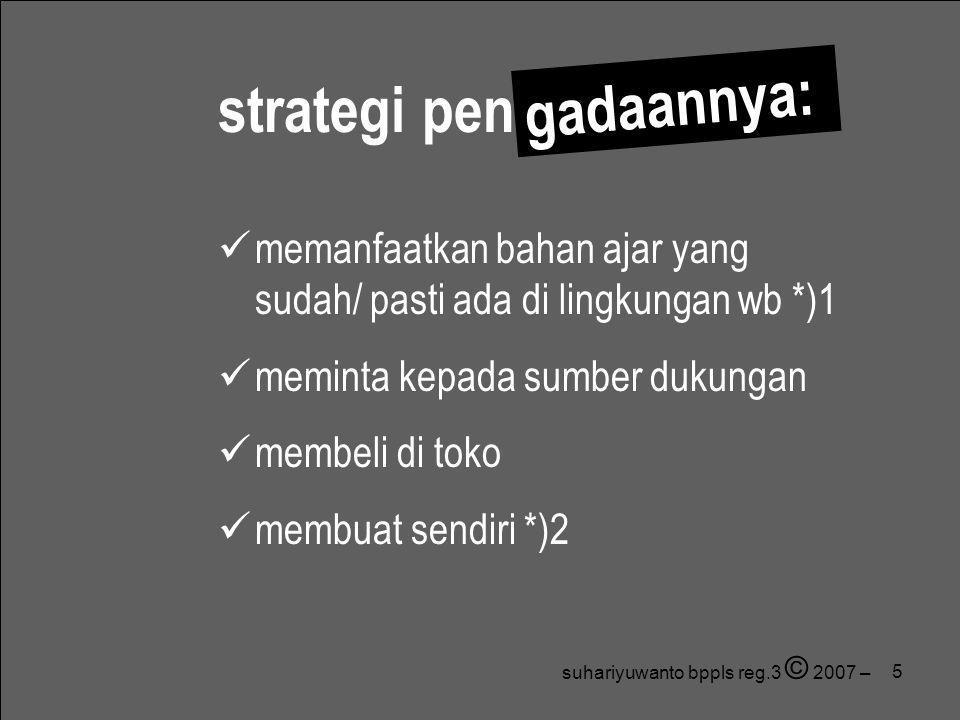 5  memanfaatkan bahan ajar yang sudah/ pasti ada di lingkungan wb *)1  meminta kepada sumber dukungan  membeli di toko  membuat sendiri *)2 strate