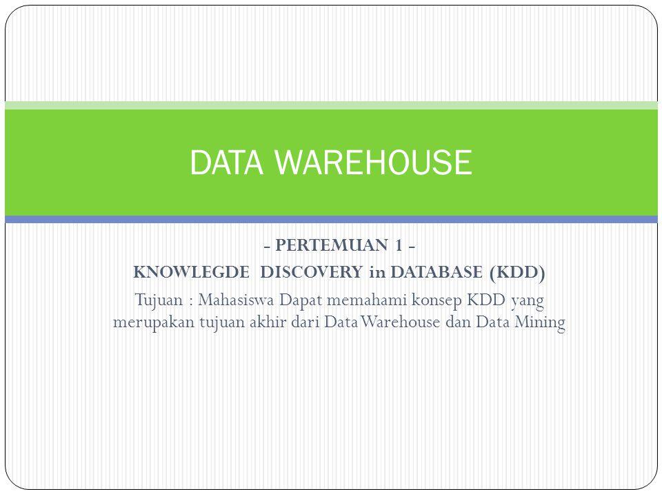 - PERTEMUAN 1 - KNOWLEGDE DISCOVERY in DATABASE (KDD) Tujuan : Mahasiswa Dapat memahami konsep KDD yang merupakan tujuan akhir dari Data Warehouse dan