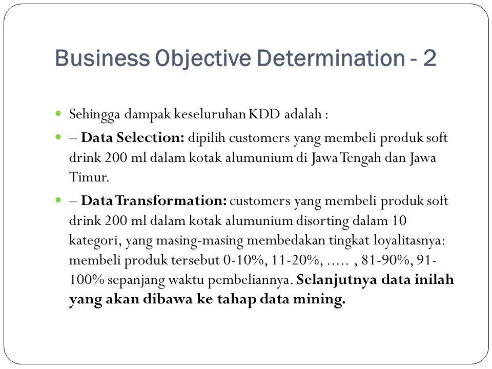 Business Objective Determination - 2  Sehingga dampak keseluruhan KDD adalah :  – Data Selection: dipilih customers yang membeli produk soft drink 2