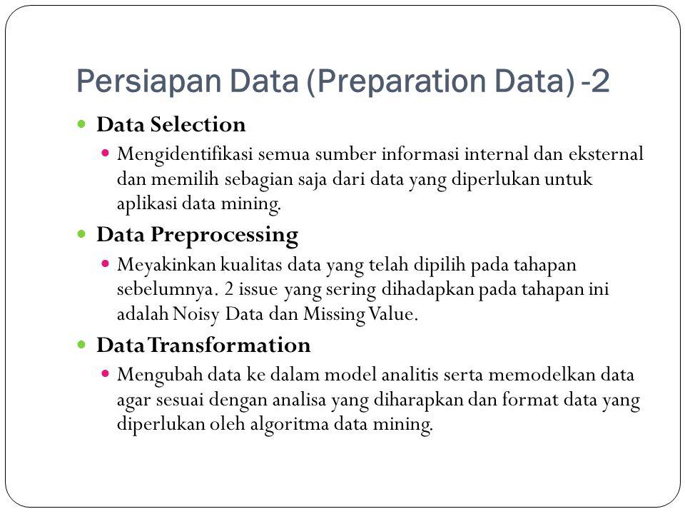 Persiapan Data (Preparation Data) -2  Data Selection  Mengidentifikasi semua sumber informasi internal dan eksternal dan memilih sebagian saja dari