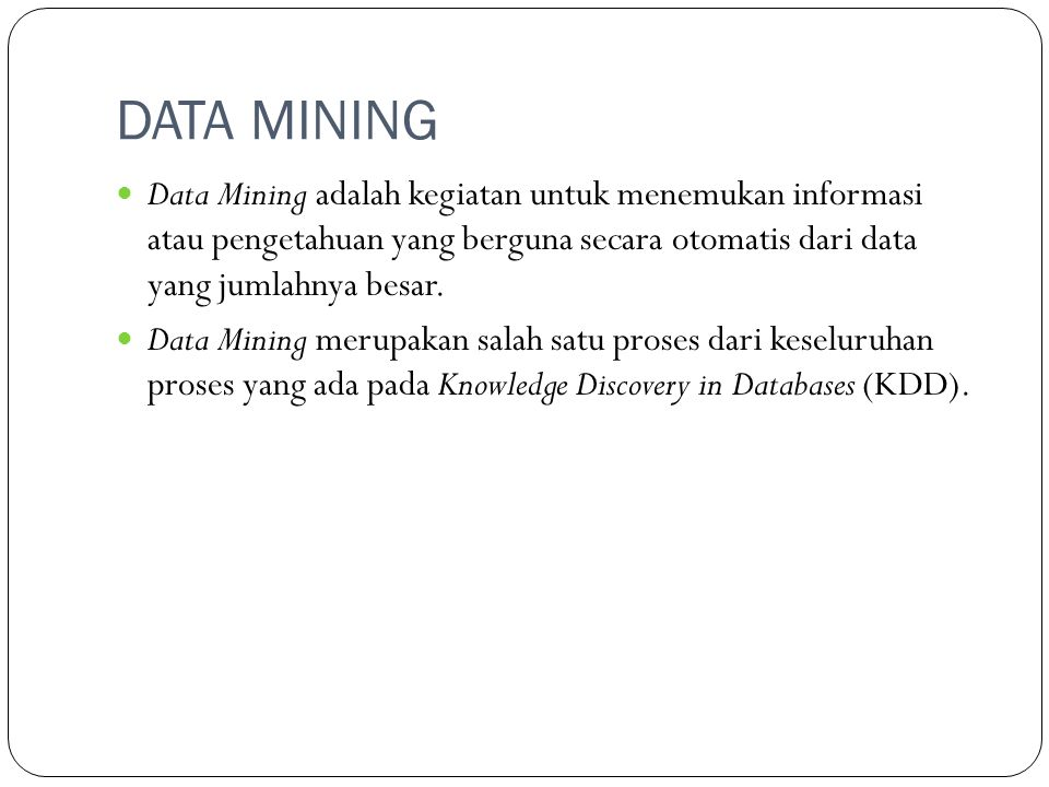 DATA MINING  Data Mining adalah kegiatan untuk menemukan informasi atau pengetahuan yang berguna secara otomatis dari data yang jumlahnya besar.  Da
