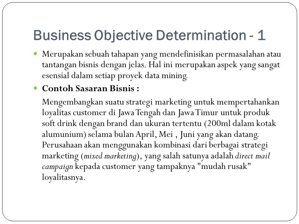Business Objective Determination - 2  Sehingga dampak keseluruhan KDD adalah :  – Data Selection: dipilih customers yang membeli produk soft drink 200 ml dalam kotak alumunium di Jawa Tengah dan Jawa Timur.