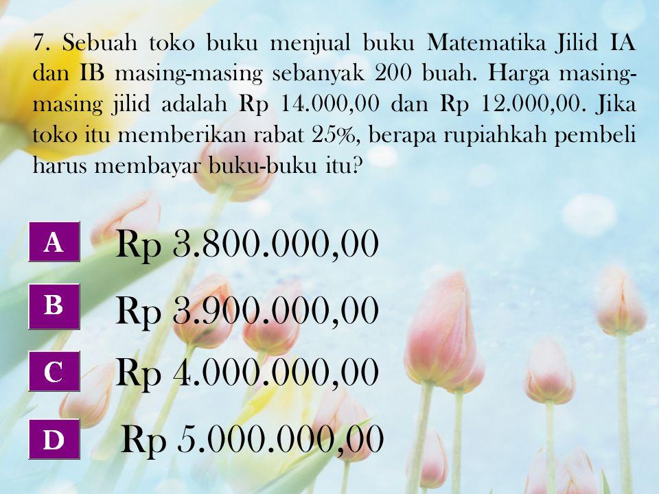 7. Sebuah toko buku menjual buku Matematika Jilid IA dan IB masing-masing sebanyak 200 buah. Harga masing- masing jilid adalah Rp 14.000,00 dan Rp 12.