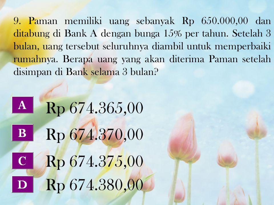 9. Paman memiliki uang sebanyak Rp 650.000,00 dan ditabung di Bank A dengan bunga 15% per tahun. Setelah 3 bulan, uang tersebut seluruhnya diambil unt