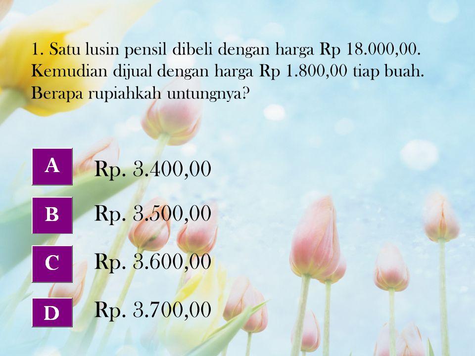 1. Satu lusin pensil dibeli dengan harga Rp 18.000,00. Kemudian dijual dengan harga Rp 1.800,00 tiap buah. Berapa rupiahkah untungnya? Rp. 3.600,00 Rp