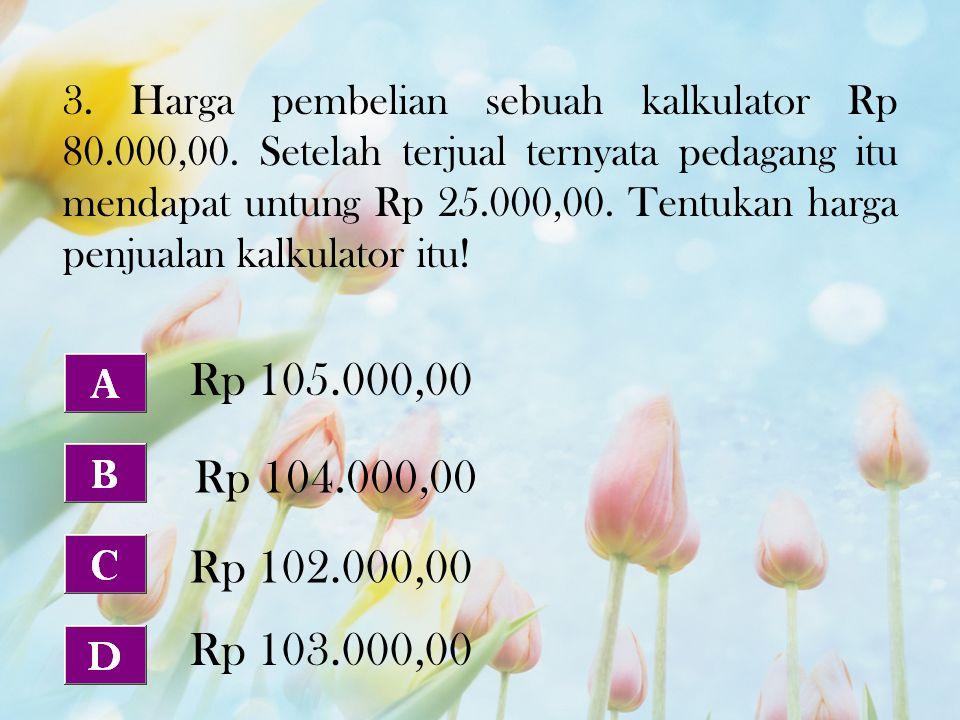 3. Harga pembelian sebuah kalkulator Rp 80.000,00. Setelah terjual ternyata pedagang itu mendapat untung Rp 25.000,00. Tentukan harga penjualan kalkul