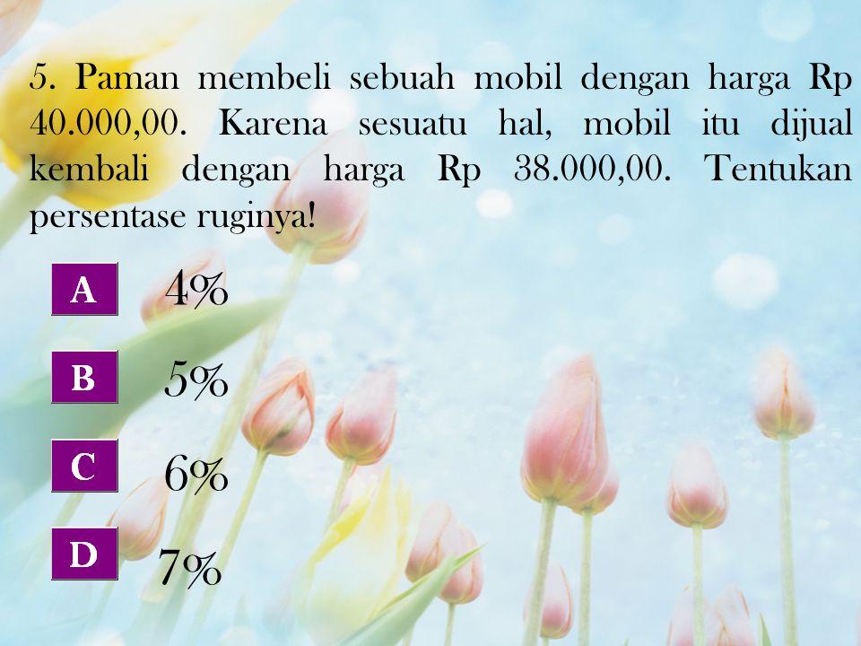 5. Paman membeli sebuah mobil dengan harga Rp 40.000,00. Karena sesuatu hal, mobil itu dijual kembali dengan harga Rp 38.000,00. Tentukan persentase r