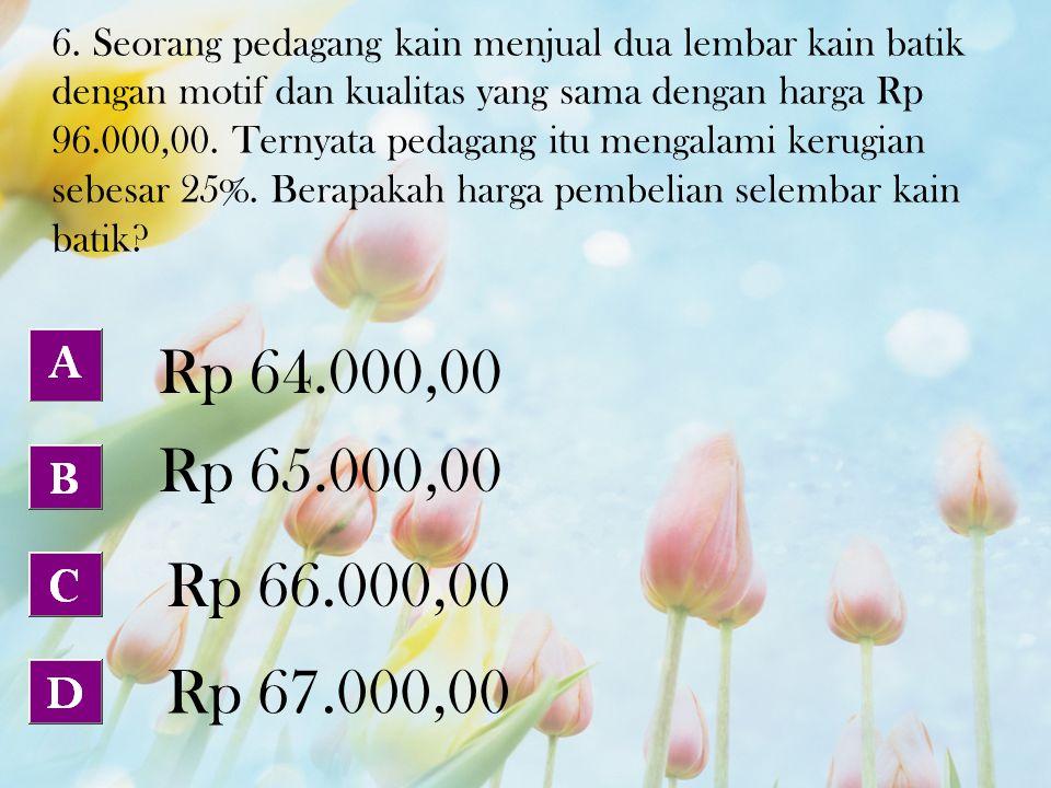 6. Seorang pedagang kain menjual dua lembar kain batik dengan motif dan kualitas yang sama dengan harga Rp 96.000,00. Ternyata pedagang itu mengalami
