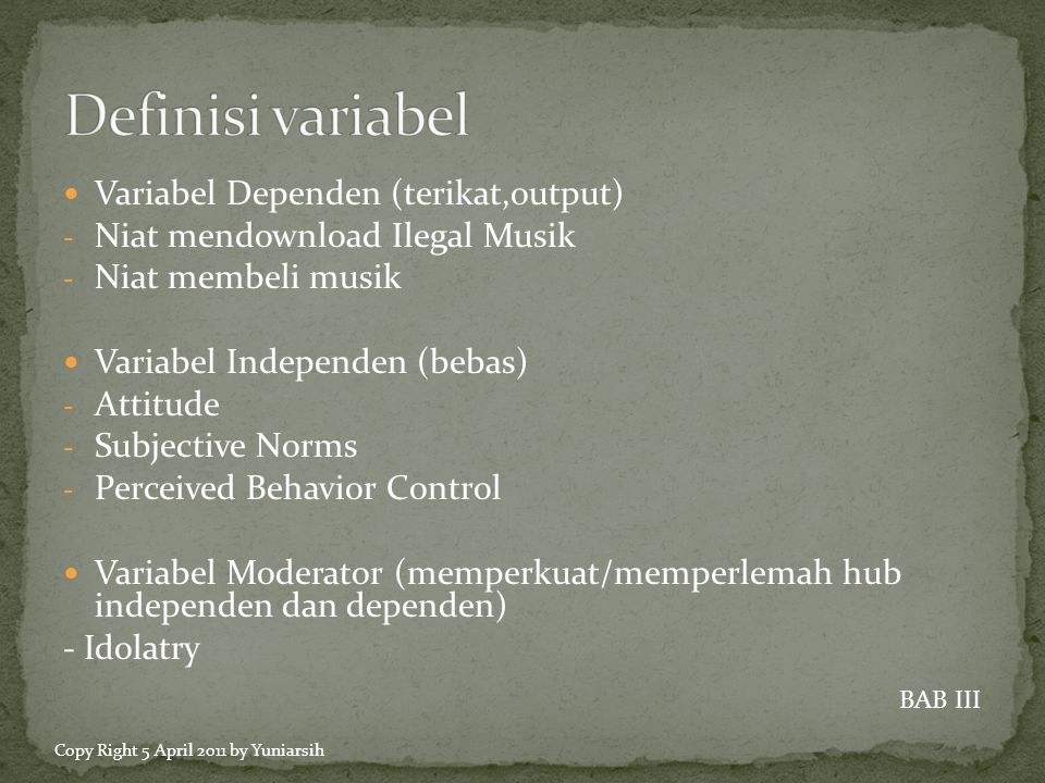  Variabel Dependen (terikat,output) - Niat mendownload Ilegal Musik - Niat membeli musik  Variabel Independen (bebas) - Attitude - Subjective Norms - Perceived Behavior Control  Variabel Moderator (memperkuat/memperlemah hub independen dan dependen) - Idolatry BAB III Copy Right 5 April 2011 by Yuniarsih