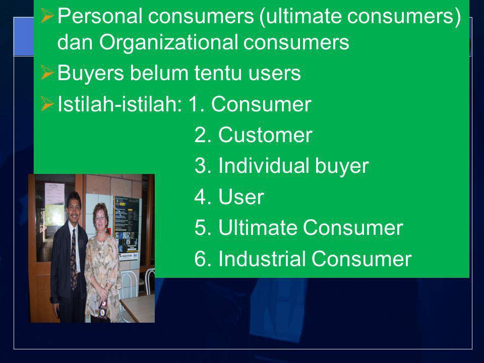  Personal consumers (ultimate consumers) dan Organizational consumers  Buyers belum tentu users  Istilah-istilah: 1.