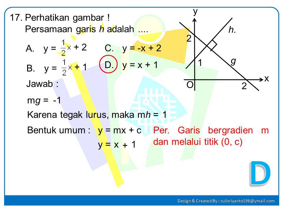 Persamaan garis yang melalui titik P(3, -4) dan Q(-4, -1) adalah.... A.3x + 7y + 19 = 0 C. 3x – 7y + 19 = 0 B.3x + 7y – 19 = 0 D. 3x – 7y – 19 = 0 16.