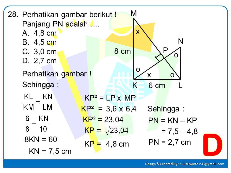 Perhatikan gambar berikut ! Panjang PN adalah.... A.4,8 cm B.4,5 cm C.3,0 cm D.2,7 cm 28. KL M N P 8 cm 6 cm Jawab : Perhatikan ∆ KLM : LM² =6²6²+ 8²8