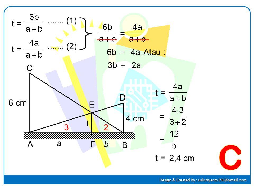 6 cm 4 cm t Jawab : A B C D E F Misal : AF = a, a FB = b b Perhatikan ∆ ABC : = = t(a + b) = 6b t =....... (1) Perhatikan ∆ ABD : = = t(a + b) = 4a t