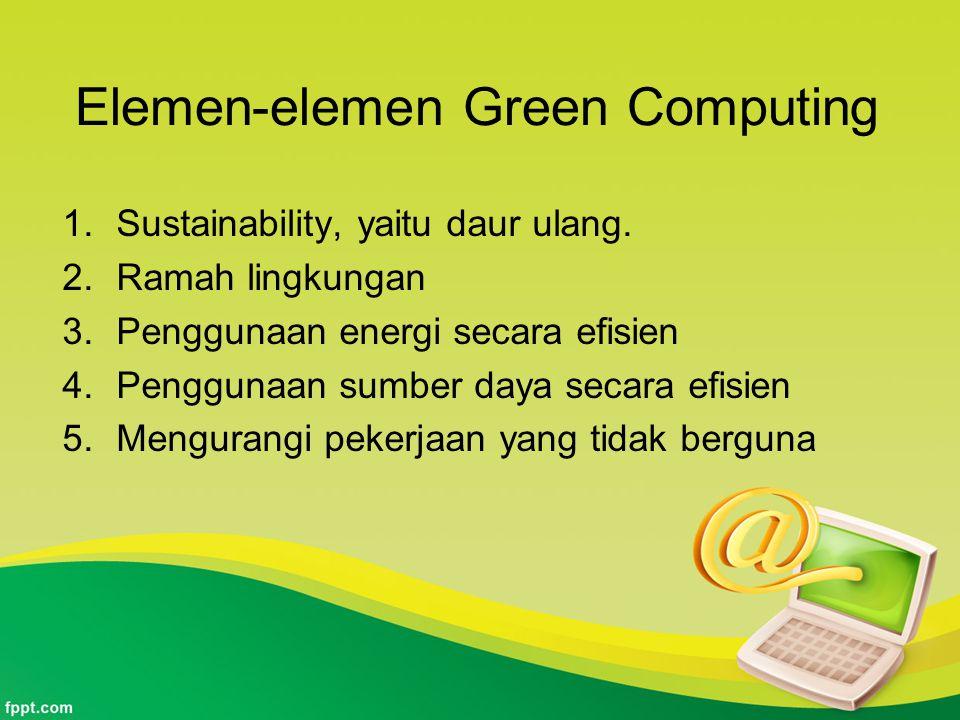Elemen-elemen Green Computing 1.Sustainability, yaitu daur ulang. 2.Ramah lingkungan 3.Penggunaan energi secara efisien 4.Penggunaan sumber daya secar