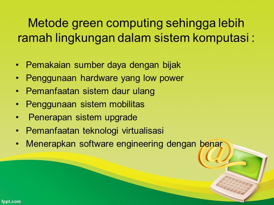 Metode green computing sehingga lebih ramah lingkungan dalam sistem komputasi : •Pemakaian sumber daya dengan bijak •Penggunaan hardware yang low powe